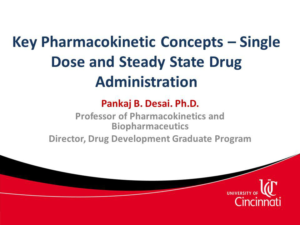 Key Pharmacokinetic Concepts – Single Dose and Steady State Drug Administration Pankaj B. Desai. Ph.D. Professor of Pharmacokinetics and Biopharmaceut