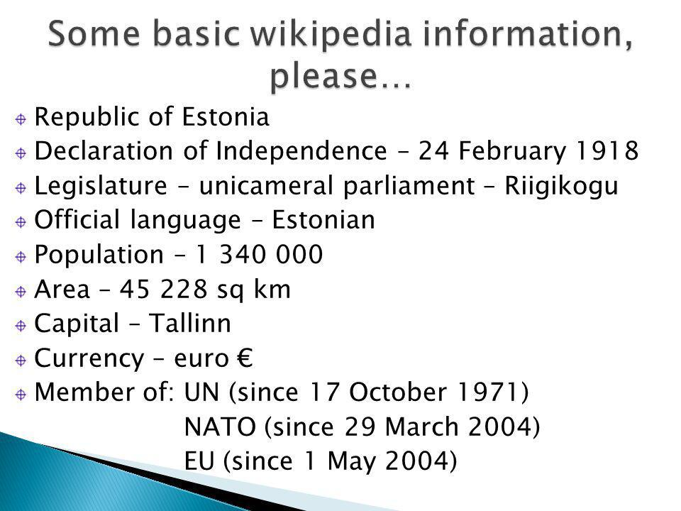 Republic of Estonia Declaration of Independence – 24 February 1918 Legislature – unicameral parliament – Riigikogu Official language – Estonian Population – 1 340 000 Area – 45 228 sq km Capital – Tallinn Currency – euro € Member of: UN (since 17 October 1971) NATO (since 29 March 2004) EU (since 1 May 2004)