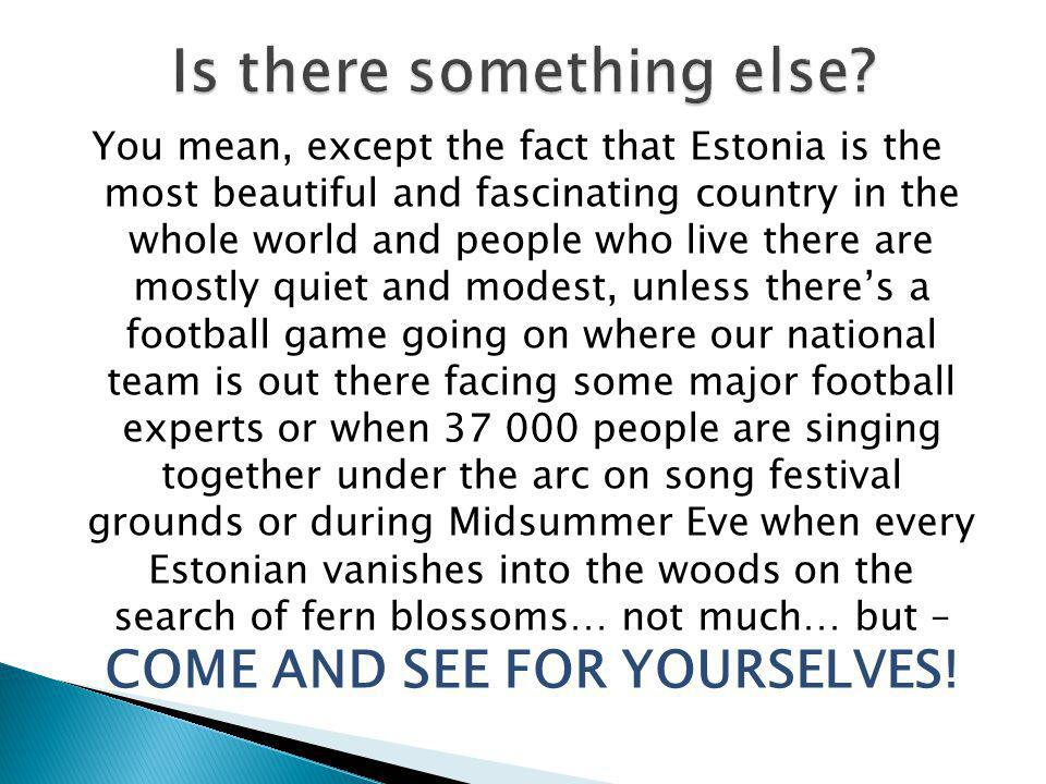 You mean, except the fact that Estonia is the most beautiful and fascinating country in the whole world and people who live there are mostly quiet and modest, unless there's a football game going on where our national team is out there facing some major football experts or when 37 000 people are singing together under the arc on song festival grounds or during Midsummer Eve when every Estonian vanishes into the woods on the search of fern blossoms… not much… but – COME AND SEE FOR YOURSELVES!