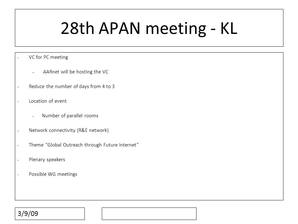 3/9/09 28th APAN meeting - KL VC for PC meeting – AARnet will be hosting the VC Reduce the number of days from 4 to 3 Location of event – Number of parallel rooms Network connectivity (R&E network) Theme Global Outreach through Future Internet Plenary speakers Possible WG meetings