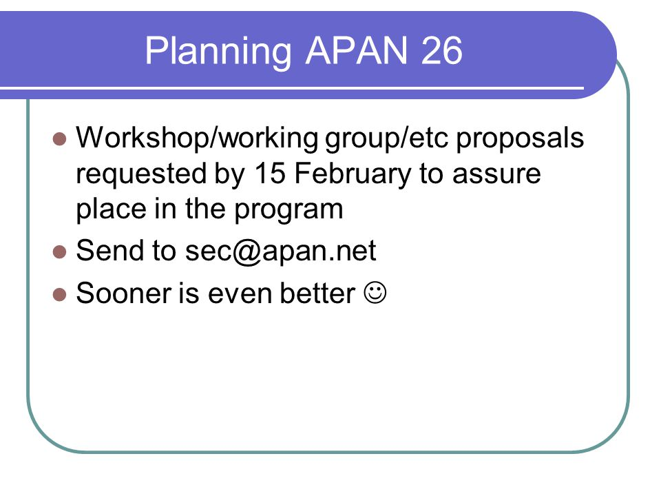 Planning APAN 26 Workshop/working group/etc proposals requested by 15 February to assure place in the program Send to sec@apan.net Sooner is even better