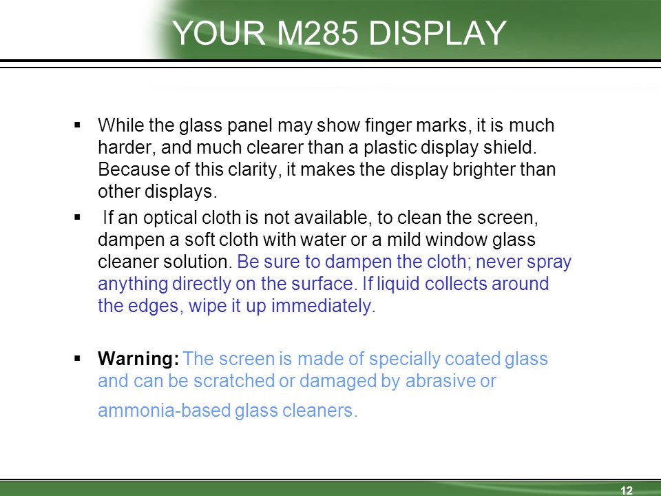 12 YOUR M285 DISPLAY  While the glass panel may show finger marks, it is much harder, and much clearer than a plastic display shield.