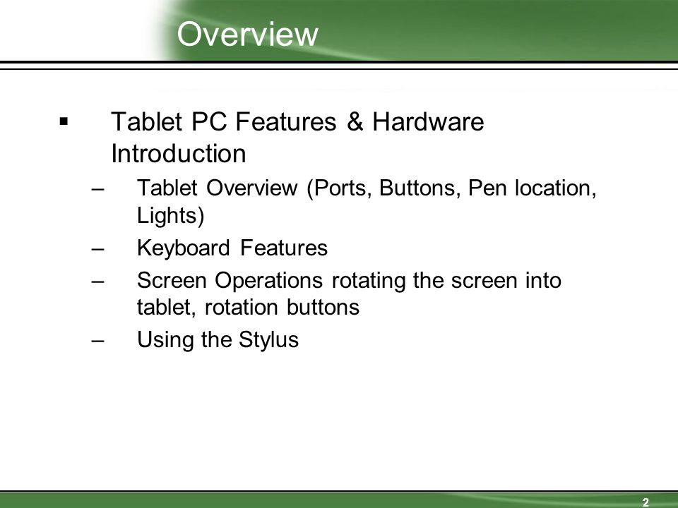 2 Overview  Tablet PC Features & Hardware Introduction –Tablet Overview (Ports, Buttons, Pen location, Lights) –Keyboard Features –Screen Operations rotating the screen into tablet, rotation buttons –Using the Stylus