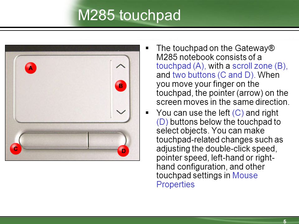 5 M285 touchpad  The touchpad on the Gateway® M285 notebook consists of a touchpad (A), with a scroll zone (B), and two buttons (C and D).