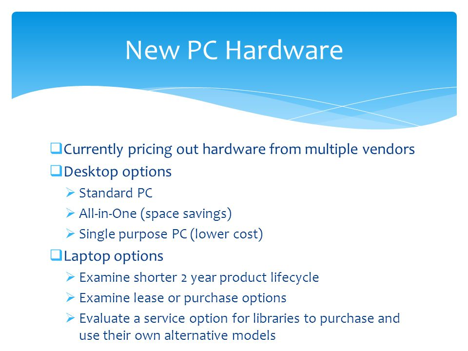  Currently pricing out hardware from multiple vendors  Desktop options  Standard PC  All-in-One (space savings)  Single purpose PC (lower cost)  Laptop options  Examine shorter 2 year product lifecycle  Examine lease or purchase options  Evaluate a service option for libraries to purchase and use their own alternative models New PC Hardware