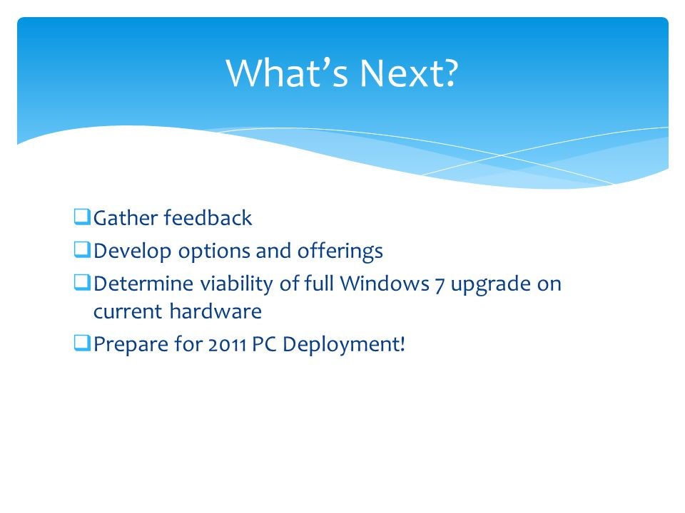  Gather feedback  Develop options and offerings  Determine viability of full Windows 7 upgrade on current hardware  Prepare for 2011 PC Deployment.