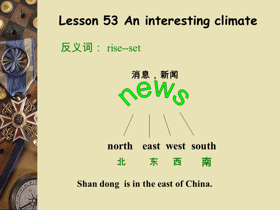 Lesson 53 An interesting climate 反义词: rise--set 消息,新闻 northeastwestsouth 北东西 南 Shan dong is in the east of China.