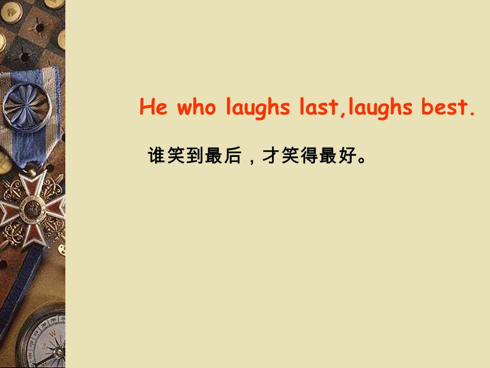 He who laughs last,laughs best. 谁笑到最后,才笑得最好。