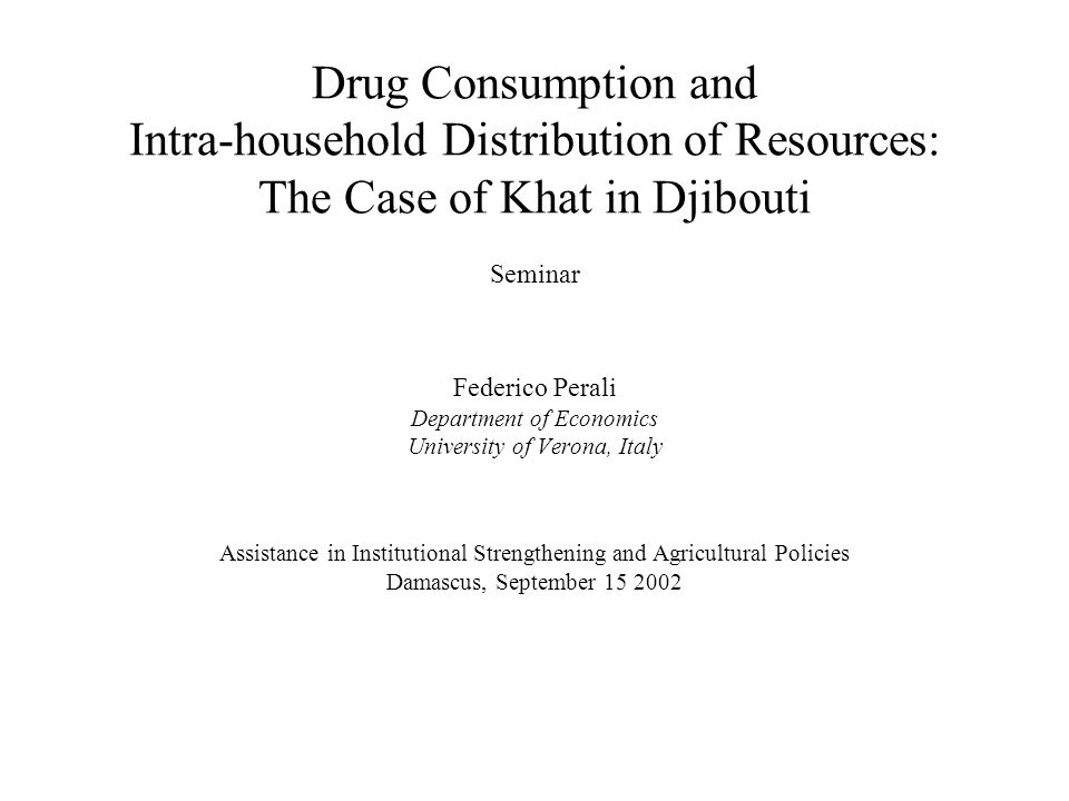 Drug Consumption and Intra-household Distribution of Resources: The Case of Khat in Djibouti Seminar Federico Perali Department of Economics University of Verona, Italy Assistance in Institutional Strengthening and Agricultural Policies Damascus, September 15 2002