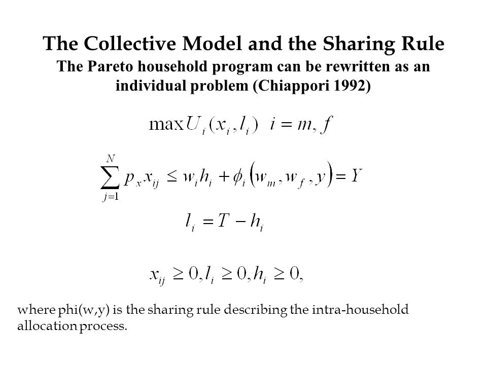 The Collective Model and the Sharing Rule The Pareto household program can be rewritten as an individual problem (Chiappori 1992) where phi(w,y) is the sharing rule describing the intra-household allocation process.