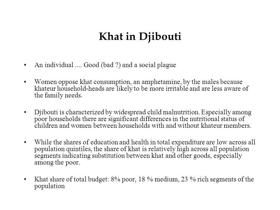 Khat in Djibouti An individual.... Good (bad ?) and a social plague Women oppose khat consumption, an amphetamine, by the males because khateur househ