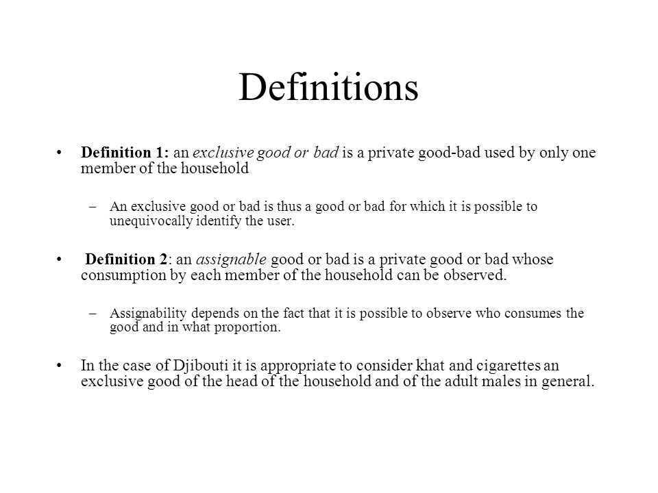 Definitions Definition 1: an exclusive good or bad is a private good-bad used by only one member of the household –An exclusive good or bad is thus a