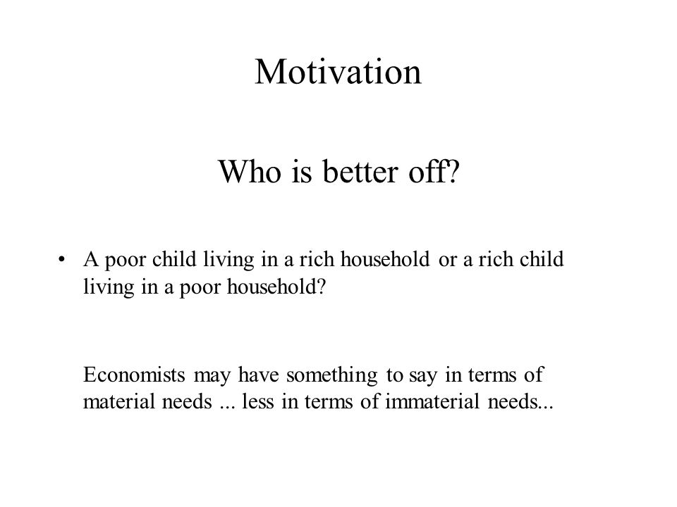 Motivation Who is better off? A poor child living in a rich household or a rich child living in a poor household? Economists may have something to say