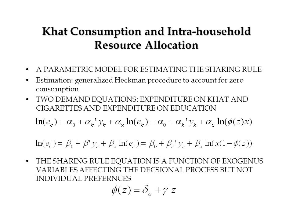 Khat Consumption and Intra-household Resource Allocation A PARAMETRIC MODEL FOR ESTIMATING THE SHARING RULE Estimation: generalized Heckman procedure to account for zero consumption TWO DEMAND EQUATIONS: EXPENDITURE ON KHAT AND CIGARETTES AND EXPENDITURE ON EDUCATION THE SHARING RULE EQUATION IS A FUNCTION OF EXOGENUS VARIABLES AFFECTING THE DECSIONAL PROCESS BUT NOT INDIVIDUAL PREFERNCES