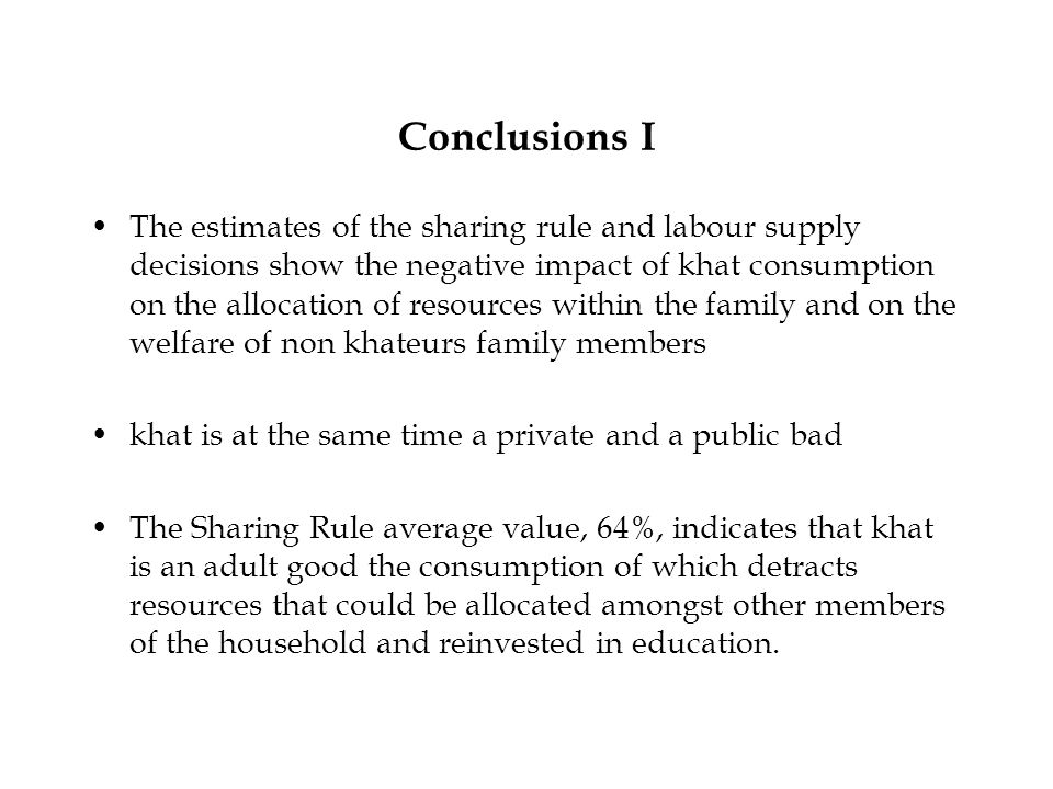 Conclusions I The estimates of the sharing rule and labour supply decisions show the negative impact of khat consumption on the allocation of resources within the family and on the welfare of non khateurs family members khat is at the same time a private and a public bad The Sharing Rule average value, 64%, indicates that khat is an adult good the consumption of which detracts resources that could be allocated amongst other members of the household and reinvested in education.