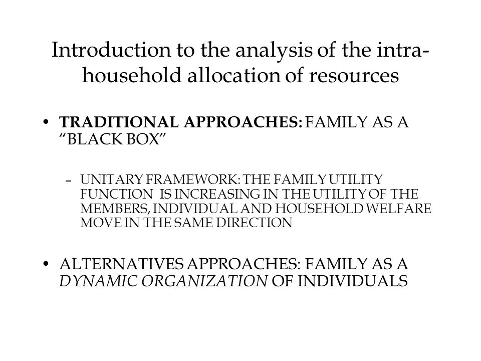 Introduction to the analysis of the intra- household allocation of resources TRADITIONAL APPROACHES: FAMILY AS A BLACK BOX –UNITARY FRAMEWORK: THE FAMILY UTILITY FUNCTION IS INCREASING IN THE UTILITY OF THE MEMBERS, INDIVIDUAL AND HOUSEHOLD WELFARE MOVE IN THE SAME DIRECTION ALTERNATIVES APPROACHES: FAMILY AS A DYNAMIC ORGANIZATION OF INDIVIDUALS