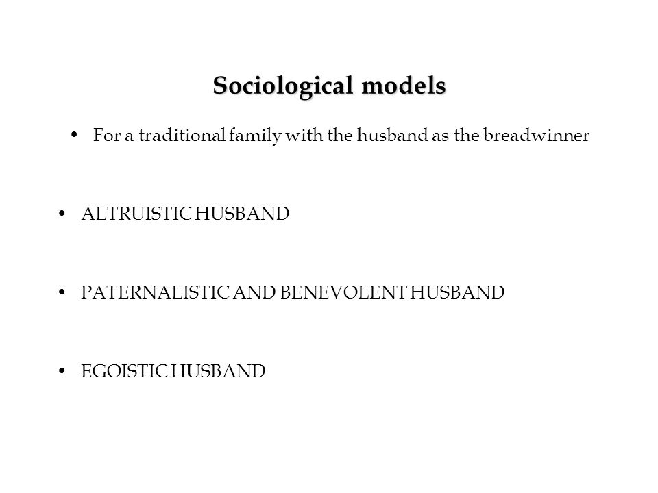 Sociological models For a traditional family with the husband as the breadwinner ALTRUISTIC HUSBAND PATERNALISTIC AND BENEVOLENT HUSBAND EGOISTIC HUSBAND