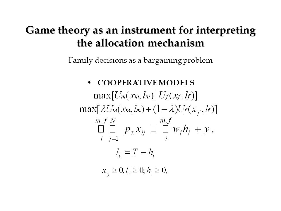 Game theory as an instrument for interpreting the allocation mechanism Family decisions as a bargaining problem COOPERATIVE MODELS