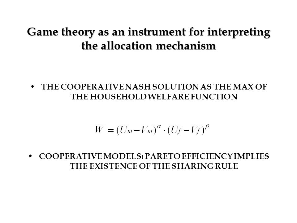 Game theory as an instrument for interpreting the allocation mechanism THE COOPERATIVE NASH SOLUTION AS THE MAX OF THE HOUSEHOLD WELFARE FUNCTION COOPERATIVE MODELS: PARETO EFFICIENCY IMPLIES THE EXISTENCE OF THE SHARING RULE