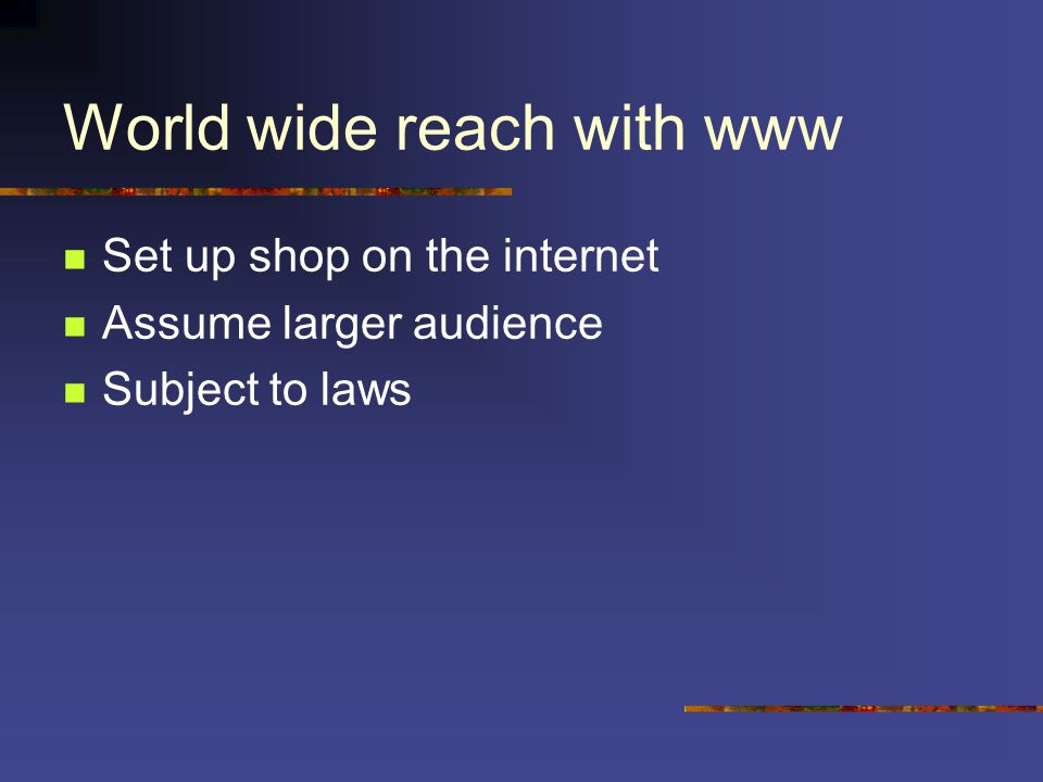 World wide reach with www Set up shop on the internet Assume larger audience Subject to laws