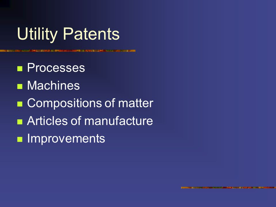 Utility Patents Processes Machines Compositions of matter Articles of manufacture Improvements
