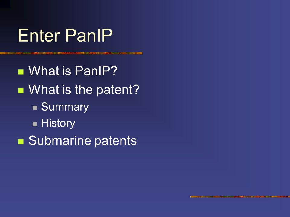 Enter PanIP What is PanIP What is the patent Summary History Submarine patents