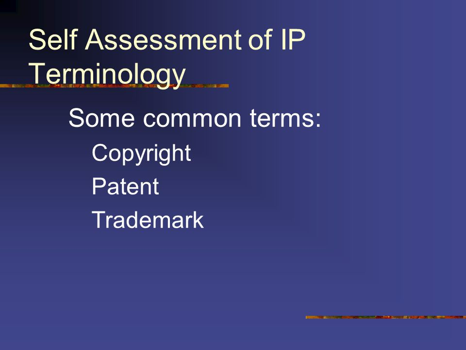 Self Assessment of IP Terminology Some common terms: Copyright Patent Trademark