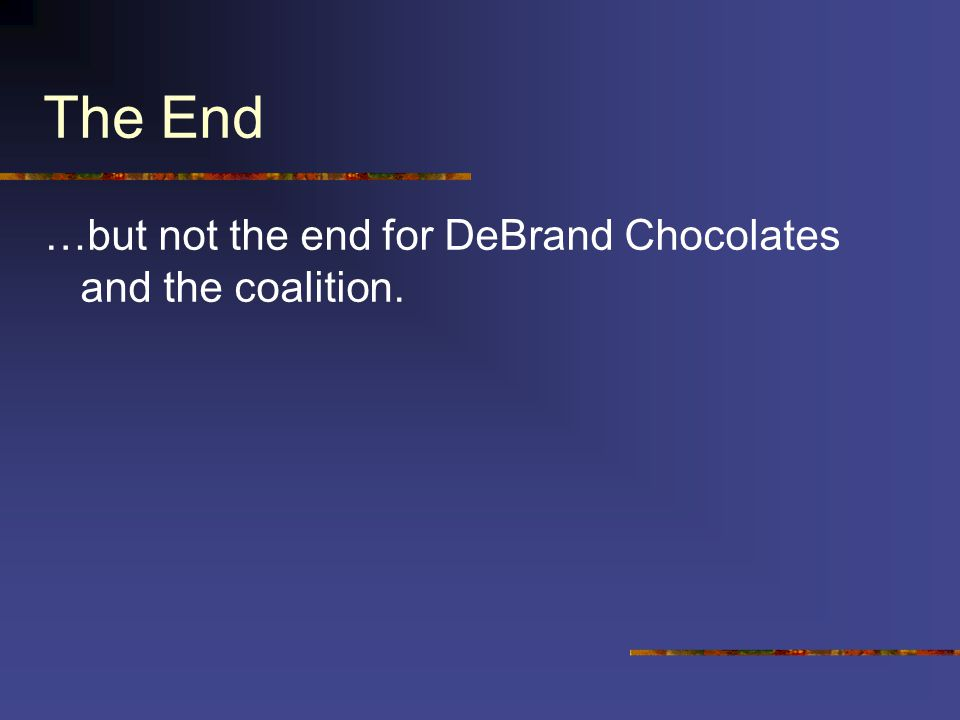 The End …but not the end for DeBrand Chocolates and the coalition.