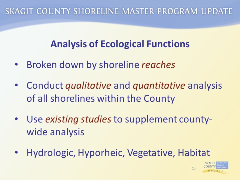 Analysis of Ecological Functions Broken down by shoreline reaches Conduct qualitative and quantitative analysis of all shorelines within the County Use existing studies to supplement county- wide analysis Hydrologic, Hyporheic, Vegetative, Habitat 15
