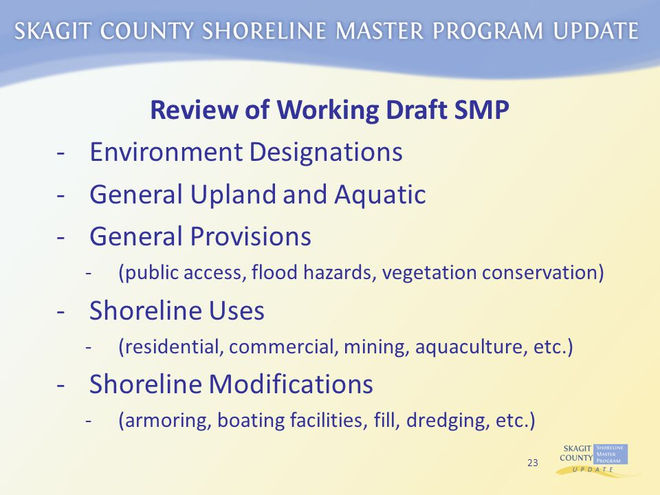 Review of Working Draft SMP -Environment Designations -General Upland and Aquatic -General Provisions -(public access, flood hazards, vegetation conservation) -Shoreline Uses -(residential, commercial, mining, aquaculture, etc.) -Shoreline Modifications -(armoring, boating facilities, fill, dredging, etc.) 23