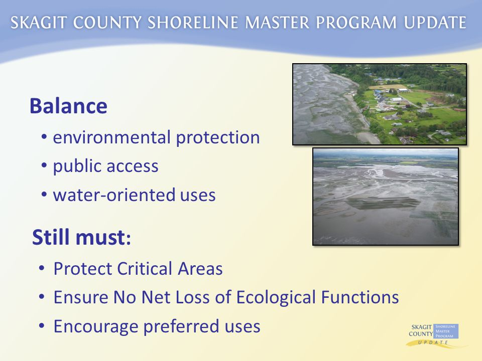 Balance environmental protection public access water-oriented uses Still must : Protect Critical Areas Ensure No Net Loss of Ecological Functions Encourage preferred uses