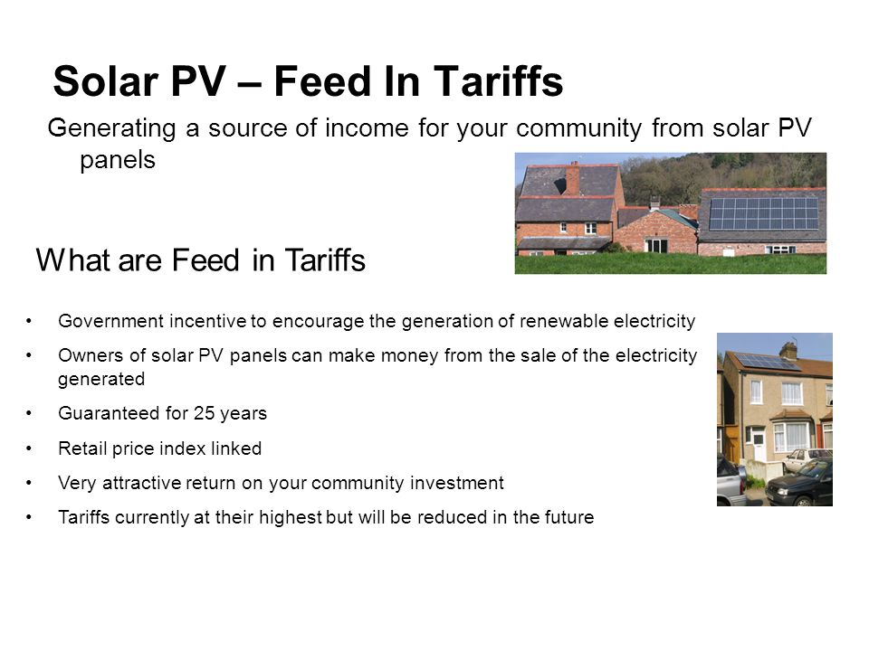 Solar PV – Feed In Tariffs Generating a source of income for your community from solar PV panels What are Feed in Tariffs Government incentive to encourage the generation of renewable electricity Owners of solar PV panels can make money from the sale of the electricity generated Guaranteed for 25 years Retail price index linked Very attractive return on your community investment Tariffs currently at their highest but will be reduced in the future