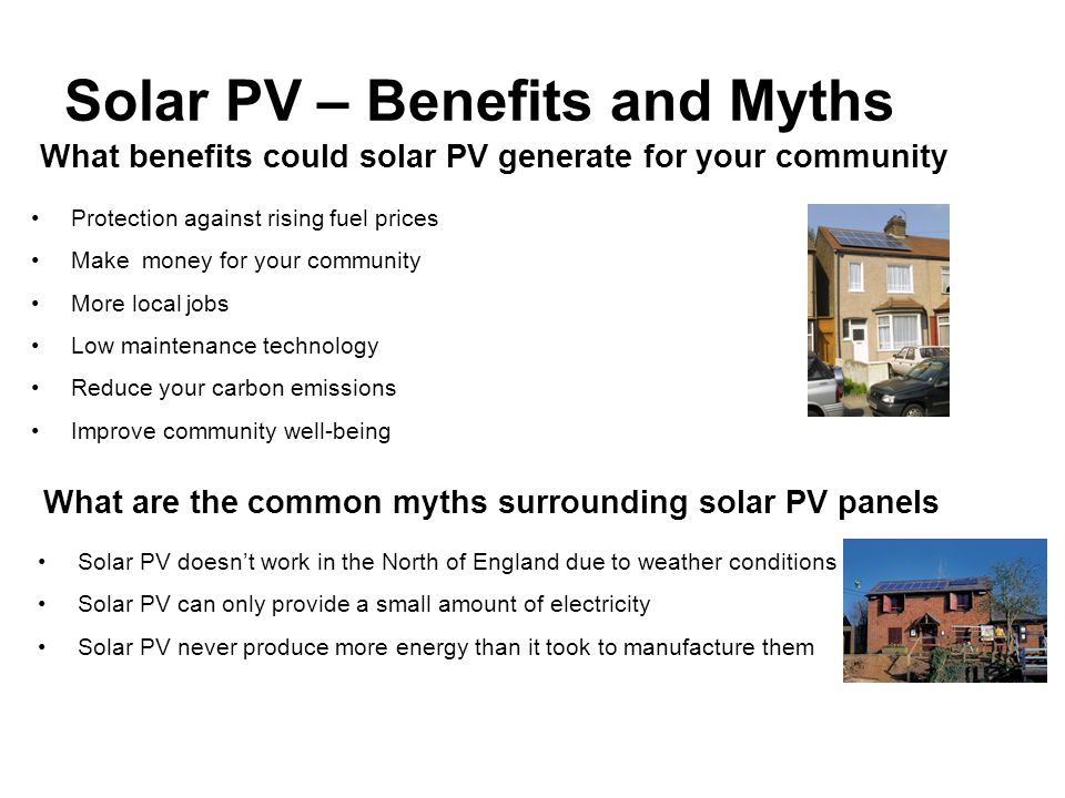 Solar PV – Benefits and Myths What benefits could solar PV generate for your community Protection against rising fuel prices Make money for your community More local jobs Low maintenance technology Reduce your carbon emissions Improve community well-being What are the common myths surrounding solar PV panels Solar PV doesn't work in the North of England due to weather conditions Solar PV can only provide a small amount of electricity Solar PV never produce more energy than it took to manufacture them