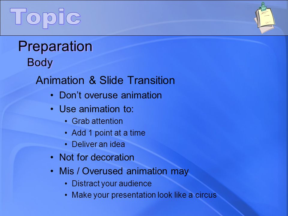 Preparation Body Animation & Slide Transition Don't overuse animation Use animation to: Grab attention Add 1 point at a time Deliver an idea Not for d