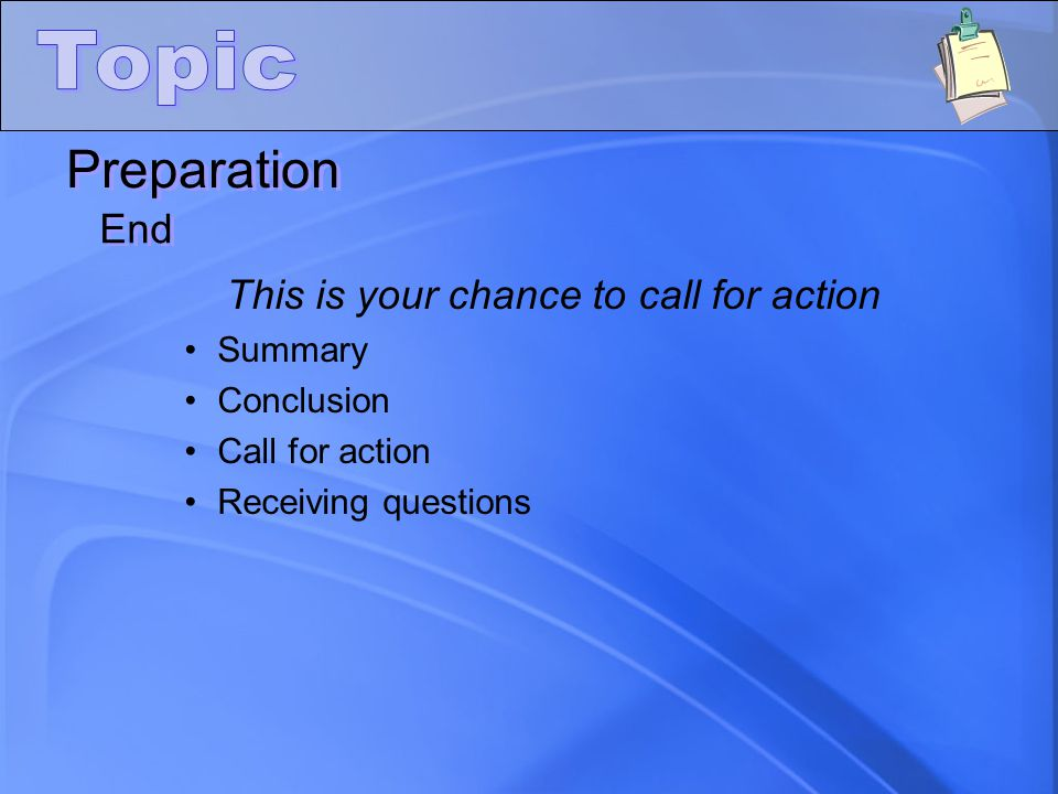 Preparation End This is your chance to call for action Summary Conclusion Call for action Receiving questions