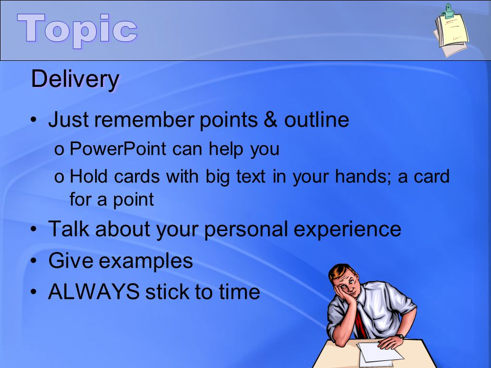 Just remember points & outline oPowerPoint can help you oHold cards with big text in your hands; a card for a point Talk about your personal experience Give examples ALWAYS stick to time Delivery