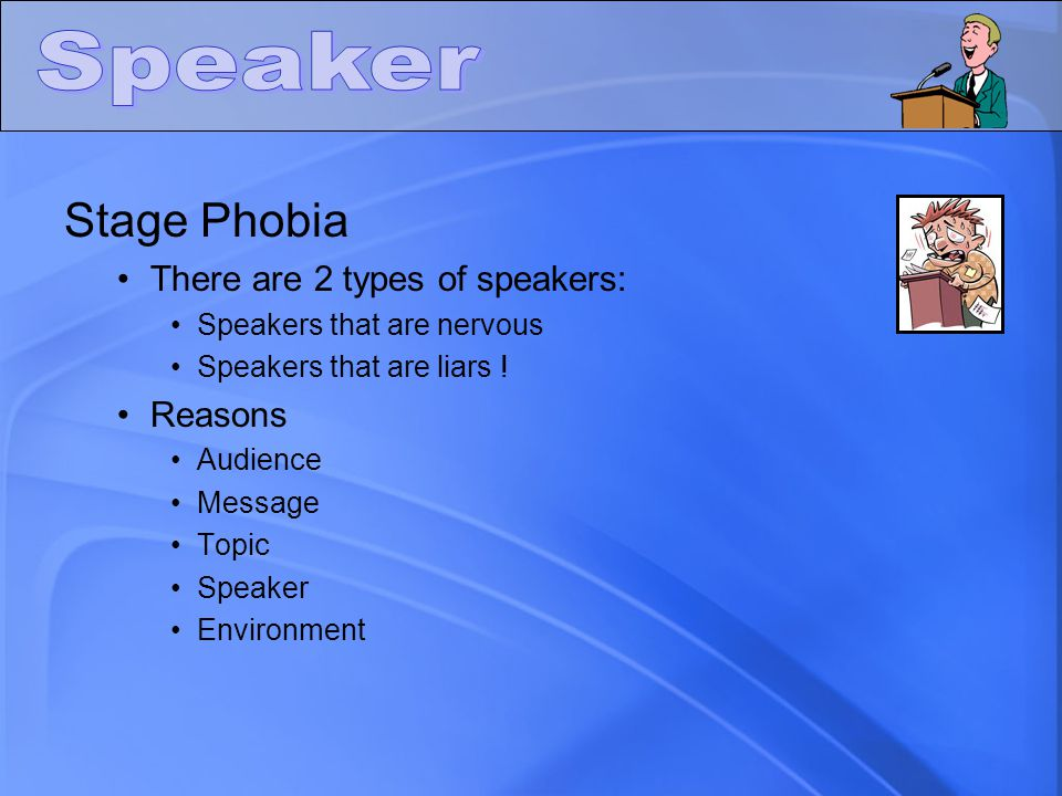 Stage Phobia There are 2 types of speakers: Speakers that are nervous Speakers that are liars ! Reasons Audience Message Topic Speaker Environment