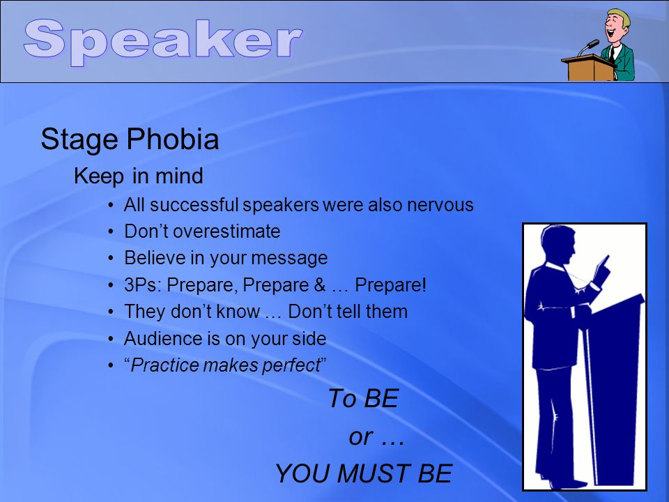 Stage Phobia Keep in mind All successful speakers were also nervous Don't overestimate Believe in your message 3Ps: Prepare, Prepare & … Prepare! They