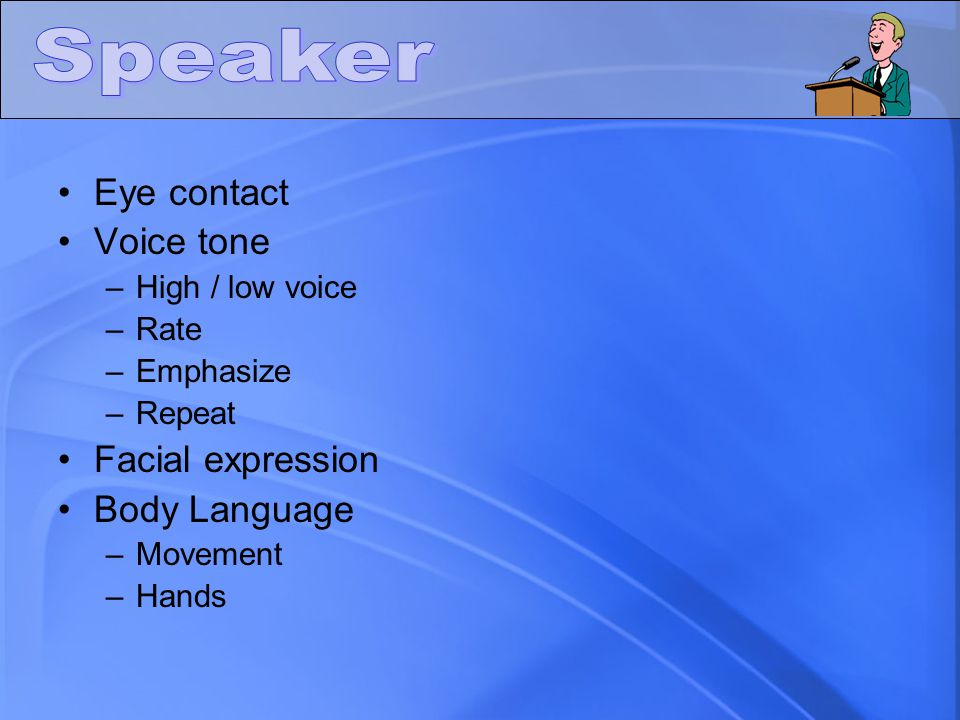 Eye contact Voice tone –High / low voice –Rate –Emphasize –Repeat Facial expression Body Language –Movement –Hands