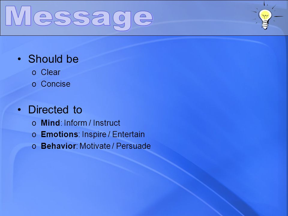 Should be oClear oConcise Directed to oMind: Inform / Instruct oEmotions: Inspire / Entertain oBehavior: Motivate / Persuade