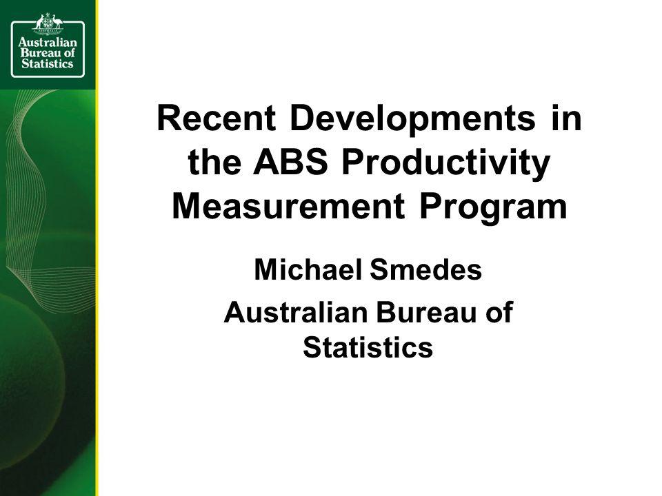 Recent Developments in the ABS Productivity Measurement Program Michael Smedes Australian Bureau of Statistics