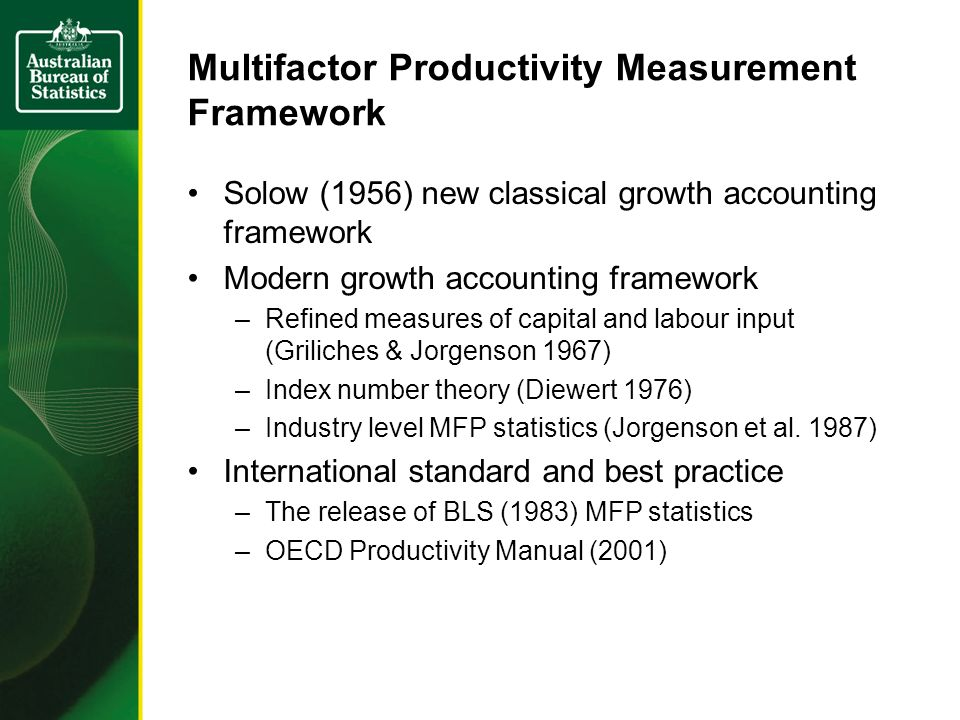 Multifactor Productivity Measurement Framework Solow (1956) new classical growth accounting framework Modern growth accounting framework –Refined measures of capital and labour input (Griliches & Jorgenson 1967) –Index number theory (Diewert 1976) –Industry level MFP statistics (Jorgenson et al.