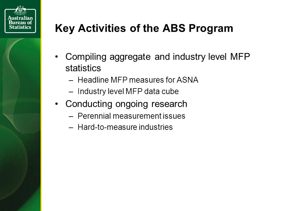 Key Activities of the ABS Program Compiling aggregate and industry level MFP statistics –Headline MFP measures for ASNA –Industry level MFP data cube Conducting ongoing research –Perennial measurement issues –Hard-to-measure industries