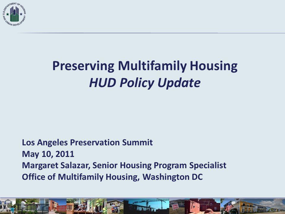 Preserving Multifamily Housing HUD Policy Update Los Angeles Preservation Summit May 10, 2011 Margaret Salazar, Senior Housing Program Specialist Offi