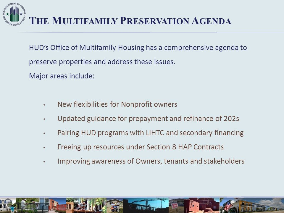 HUD's Office of Multifamily Housing has a comprehensive agenda to preserve properties and address these issues. Major areas include: New flexibilities