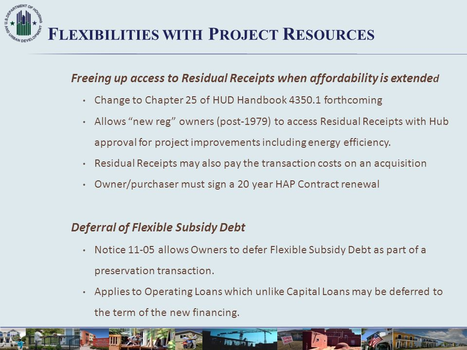 F LEXIBILITIES WITH P ROJECT R ESOURCES Freeing up access to Residual Receipts when affordability is extende d Change to Chapter 25 of HUD Handbook 43