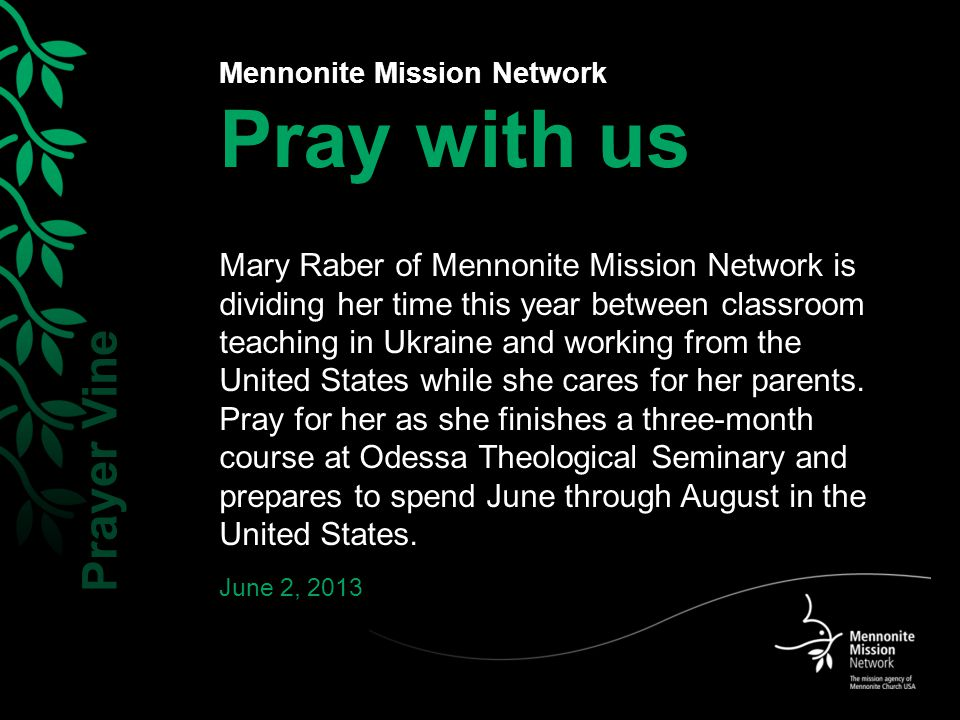Mennonite Mission Network Pray with us Mary Raber of Mennonite Mission Network is dividing her time this year between classroom teaching in Ukraine and working from the United States while she cares for her parents.