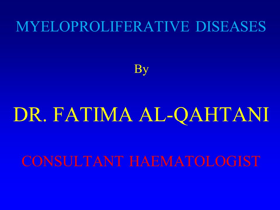 MYELOPROLIFERATIVE DISEASES By DR. FATIMA AL-QAHTANI CONSULTANT HAEMATOLOGIST