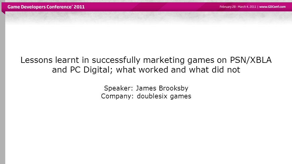 Lessons learnt in successfully marketing games on PSN/XBLA and PC Digital; what worked and what did not Speaker: James Brooksby Company: doublesix games