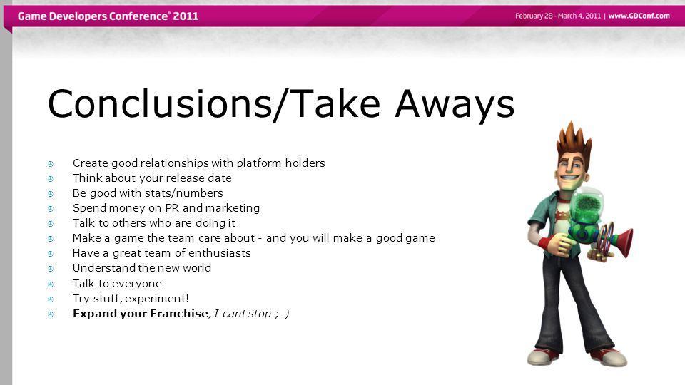 Conclusions/Take Aways  Create good relationships with platform holders  Think about your release date  Be good with stats/numbers  Spend money on PR and marketing  Talk to others who are doing it  Make a game the team care about - and you will make a good game  Have a great team of enthusiasts  Understand the new world  Talk to everyone  Try stuff, experiment.